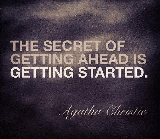 the secret of getting ahead is getting started  u2013 agatha